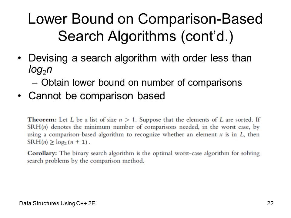 Data Structures Using C++ 2E22 Lower Bound on Comparison-Based Search Algorithms (cont'd.) Devising a search algorithm with order less than log 2 n –O