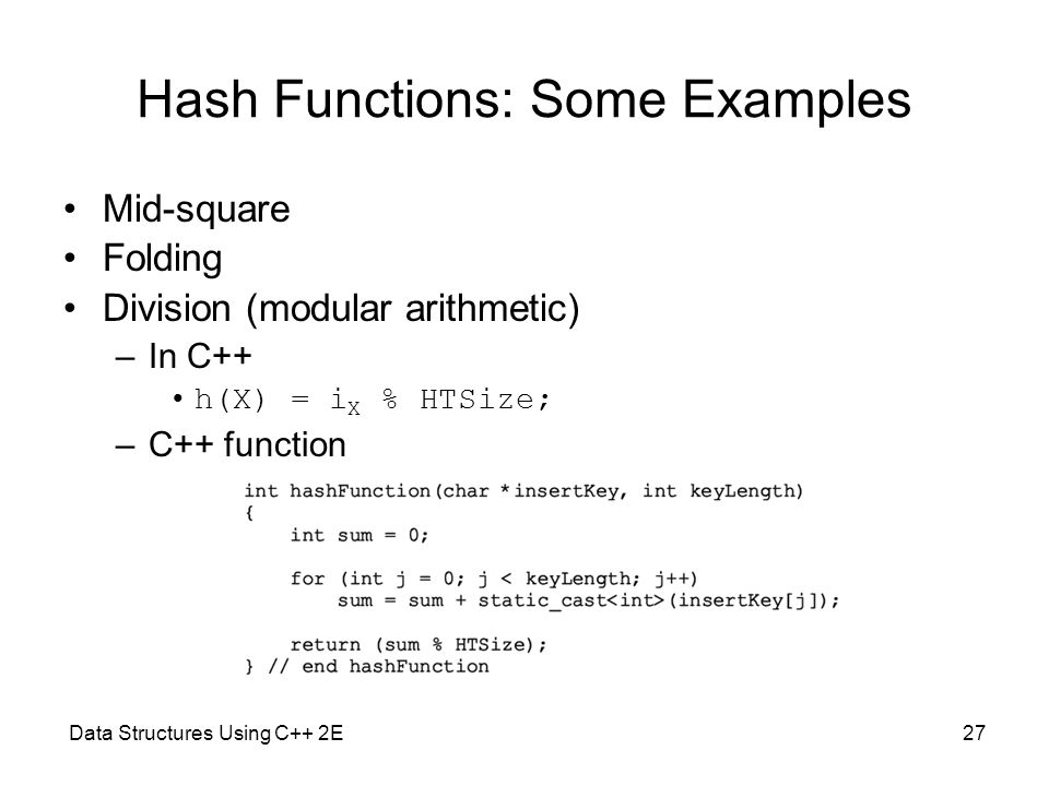 Data Structures Using C++ 2E27 Hash Functions: Some Examples Mid-square Folding Division (modular arithmetic) –In C++ h(X) = i X % HTSize; –C++ functi