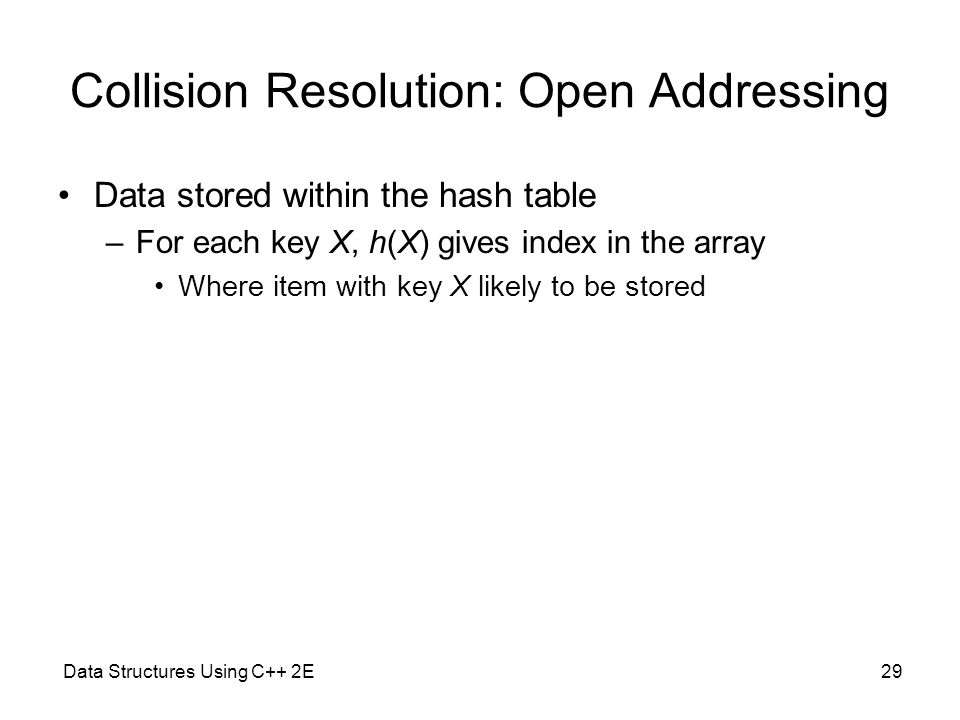 Data Structures Using C++ 2E29 Collision Resolution: Open Addressing Data stored within the hash table –For each key X, h(X) gives index in the array