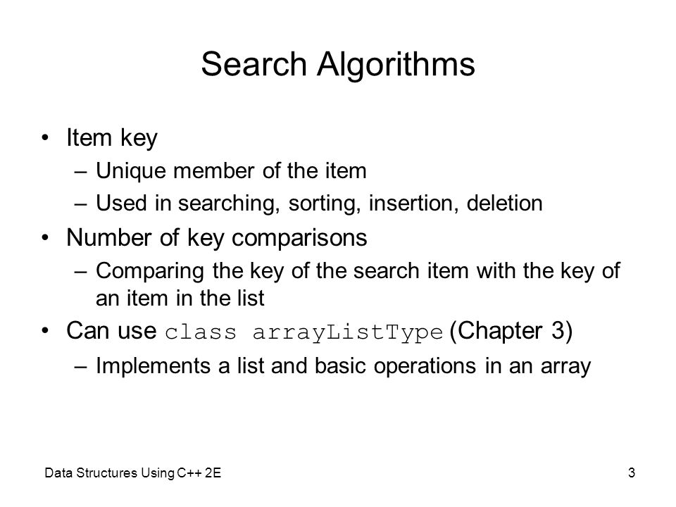 Data Structures Using C++ 2E3 Search Algorithms Item key –Unique member of the item –Used in searching, sorting, insertion, deletion Number of key com