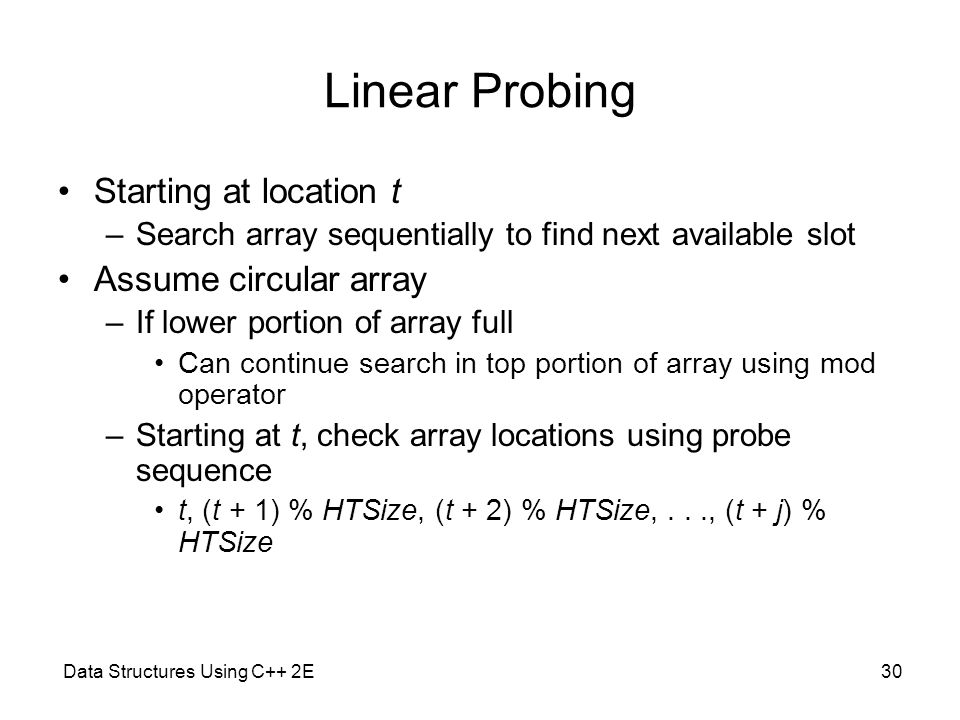 Data Structures Using C++ 2E30 Linear Probing Starting at location t –Search array sequentially to find next available slot Assume circular array –If
