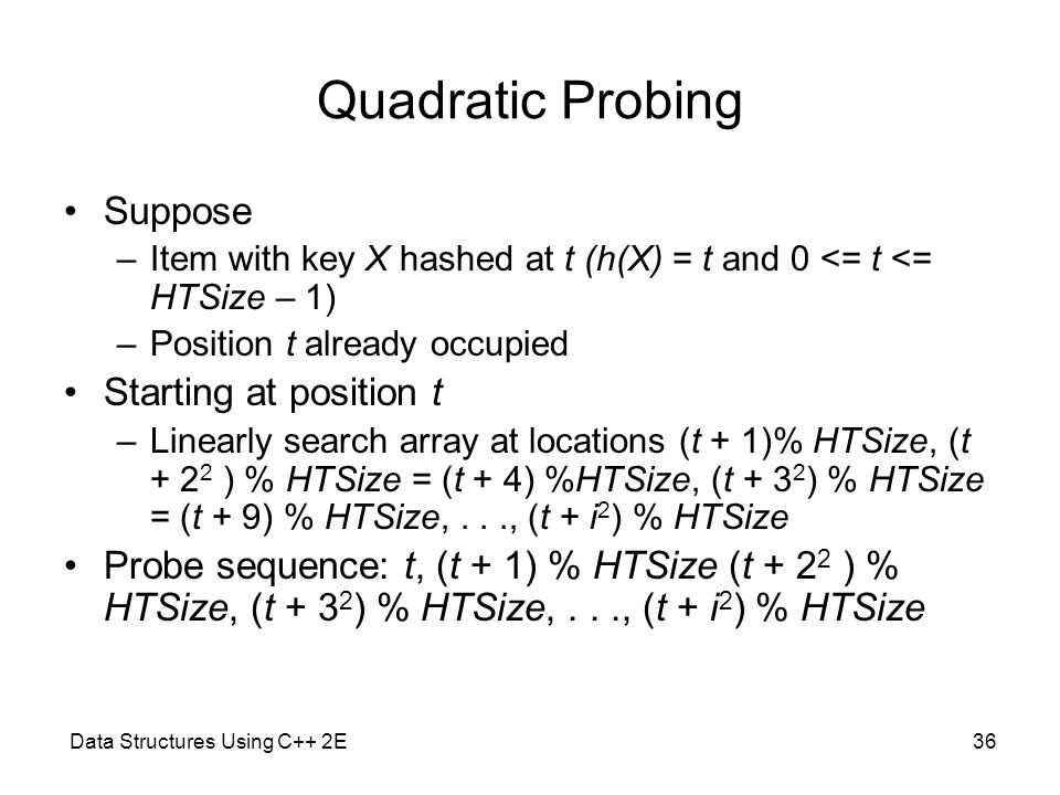 Data Structures Using C++ 2E36 Quadratic Probing Suppose –Item with key X hashed at t (h(X) = t and 0 <= t <= HTSize – 1) –Position t already occupied