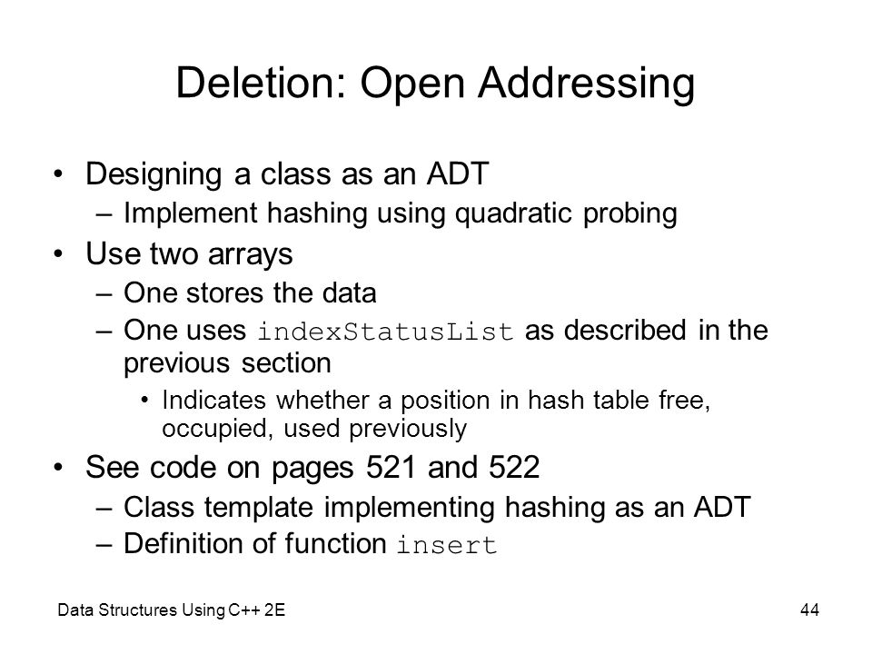 Data Structures Using C++ 2E44 Deletion: Open Addressing Designing a class as an ADT –Implement hashing using quadratic probing Use two arrays –One st