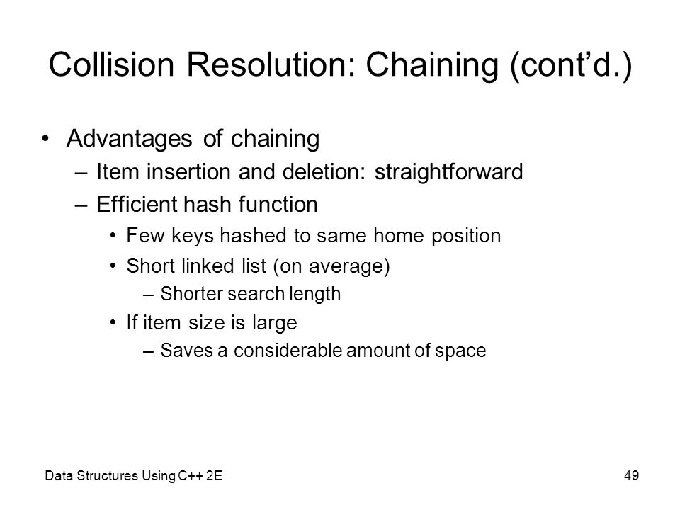 Data Structures Using C++ 2E49 Collision Resolution: Chaining (cont'd.) Advantages of chaining –Item insertion and deletion: straightforward –Efficien