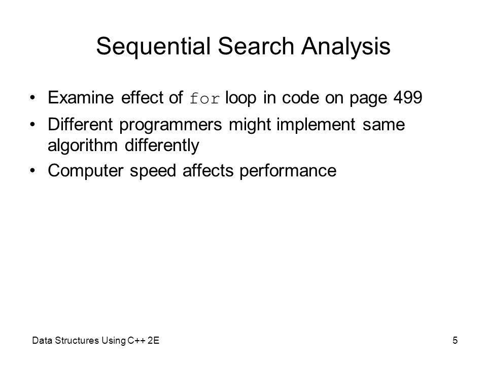 Data Structures Using C++ 2E6 Sequential Search Analysis (cont'd.) Sequential search algorithm performance –Examine worst case and average case –Count number of key comparisons Unsuccessful search –Search item not in list –Make n comparisons Conducting algorithm performance analysis –Best case: make one key comparison –Worst case: algorithm makes n comparisons