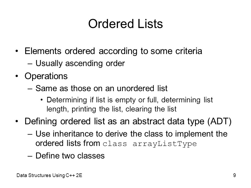 Data Structures Using C++ 2E9 Ordered Lists Elements ordered according to some criteria –Usually ascending order Operations –Same as those on an unord