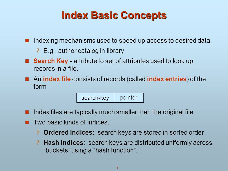 1 Index Basic Concepts Indexing mechanisms used to speed up access to desired data.