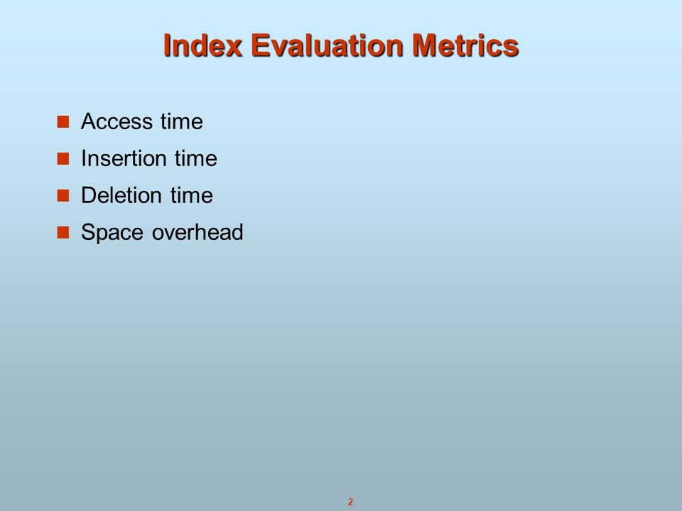 2 Index Evaluation Metrics Access time Insertion time Deletion time Space overhead