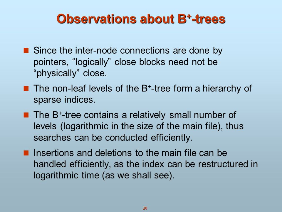 20 Observations about B + -trees Since the inter-node connections are done by pointers, logically close blocks need not be physically close.
