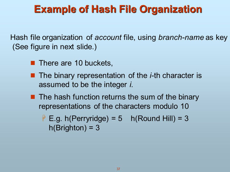 37 Example of Hash File Organization There are 10 buckets, The binary representation of the i-th character is assumed to be the integer i.