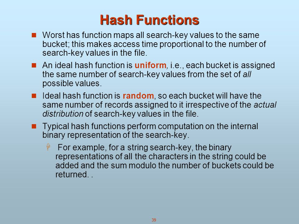 39 Hash Functions Worst has function maps all search-key values to the same bucket; this makes access time proportional to the number of search-key values in the file.