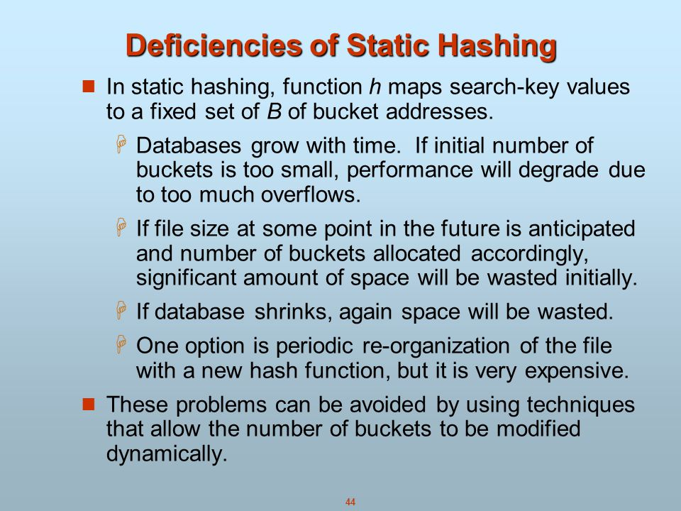 44 Deficiencies of Static Hashing In static hashing, function h maps search-key values to a fixed set of B of bucket addresses.