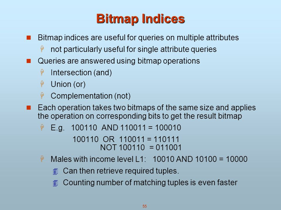 55 Bitmap Indices Bitmap indices are useful for queries on multiple attributes  not particularly useful for single attribute queries Queries are answered using bitmap operations  Intersection (and)  Union (or)  Complementation (not) Each operation takes two bitmaps of the same size and applies the operation on corresponding bits to get the result bitmap  E.g.