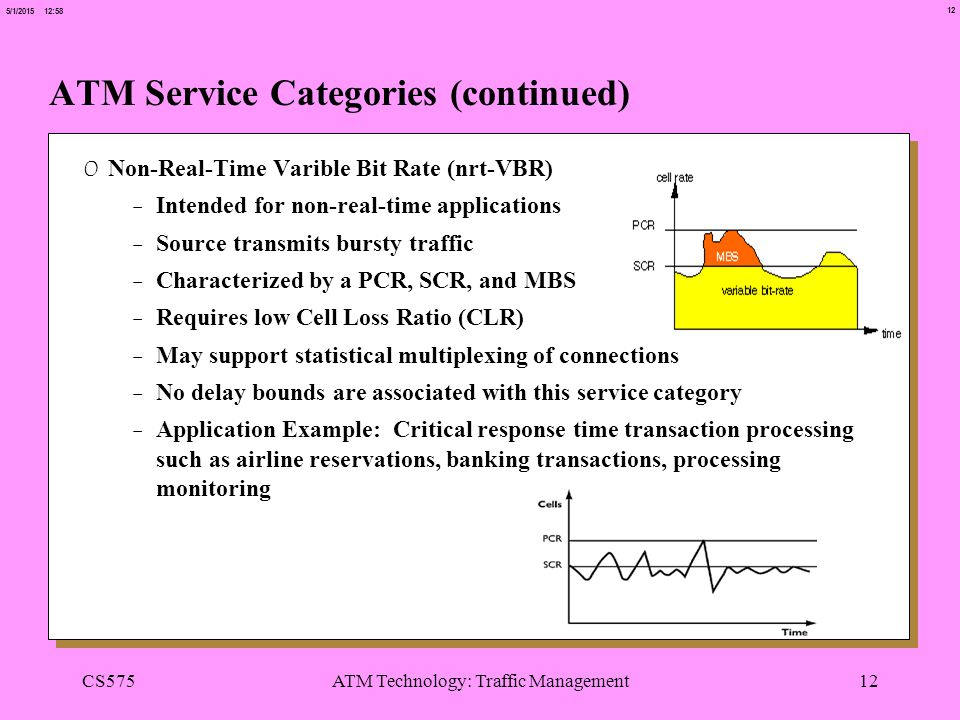 12 5/1/2015 12:58 CS575ATM Technology: Traffic Management12 ATM Service Categories (continued) 0 Non-Real-Time Varible Bit Rate (nrt-VBR) -Intended for non-real-time applications -Source transmits bursty traffic -Characterized by a PCR, SCR, and MBS -Requires low Cell Loss Ratio (CLR) -May support statistical multiplexing of connections -No delay bounds are associated with this service category -Application Example: Critical response time transaction processing such as airline reservations, banking transactions, processing monitoring
