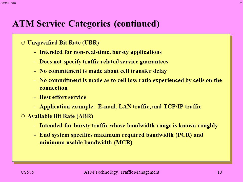 13 5/1/2015 12:58 CS575ATM Technology: Traffic Management13 ATM Service Categories (continued) 0 Unspecified Bit Rate (UBR) -Intended for non-real-time, bursty applications -Does not specify traffic related service guarantees -No commitment is made about cell transfer delay -No commitment is made as to cell loss ratio experienced by cells on the connection -Best effort service -Application example: E-mail, LAN traffic, and TCP/IP traffic 0 Available Bit Rate (ABR) -Intended for bursty traffic whose bandwidth range is known roughly -End system specifies maximum required bandwidth (PCR) and minimum usable bandwidth (MCR)