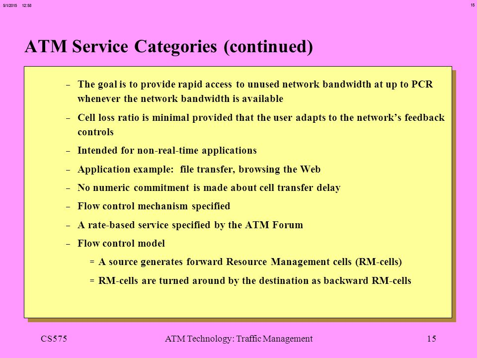 15 5/1/2015 12:58 CS575ATM Technology: Traffic Management15 ATM Service Categories (continued) -The goal is to provide rapid access to unused network