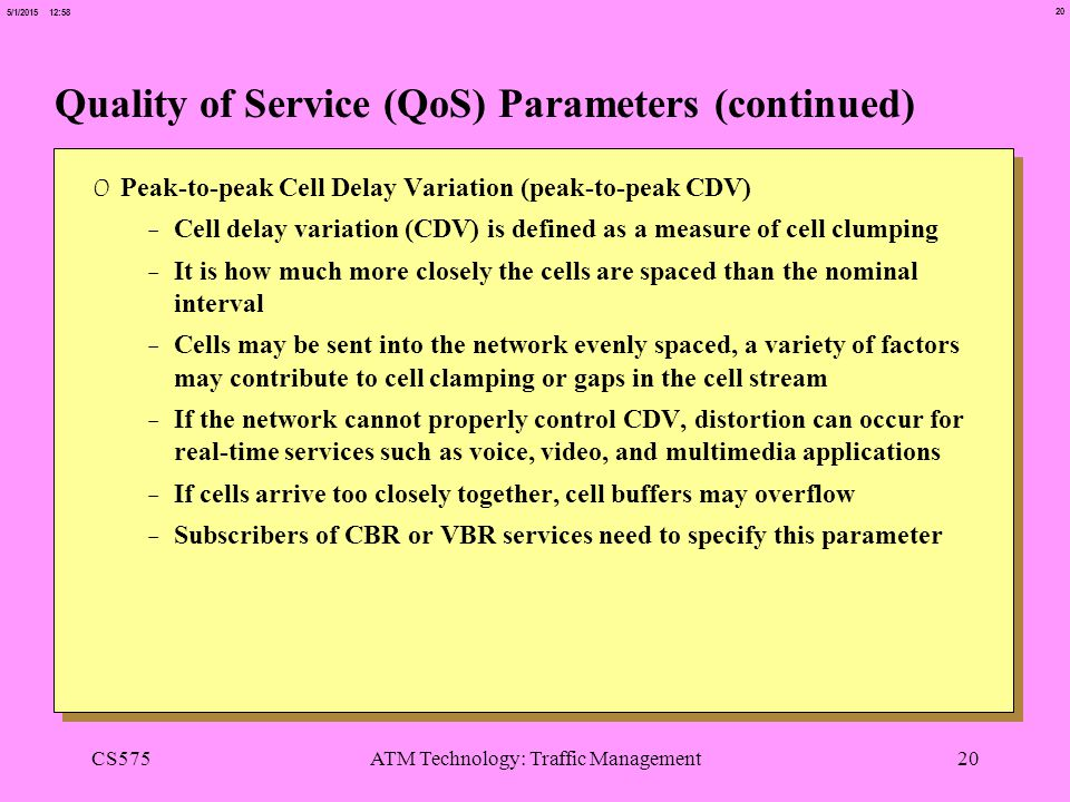 20 5/1/2015 12:58 CS575ATM Technology: Traffic Management20 Quality of Service (QoS) Parameters (continued) 0 Peak-to-peak Cell Delay Variation (peak-to-peak CDV) -Cell delay variation (CDV) is defined as a measure of cell clumping -It is how much more closely the cells are spaced than the nominal interval -Cells may be sent into the network evenly spaced, a variety of factors may contribute to cell clamping or gaps in the cell stream -If the network cannot properly control CDV, distortion can occur for real-time services such as voice, video, and multimedia applications -If cells arrive too closely together, cell buffers may overflow -Subscribers of CBR or VBR services need to specify this parameter