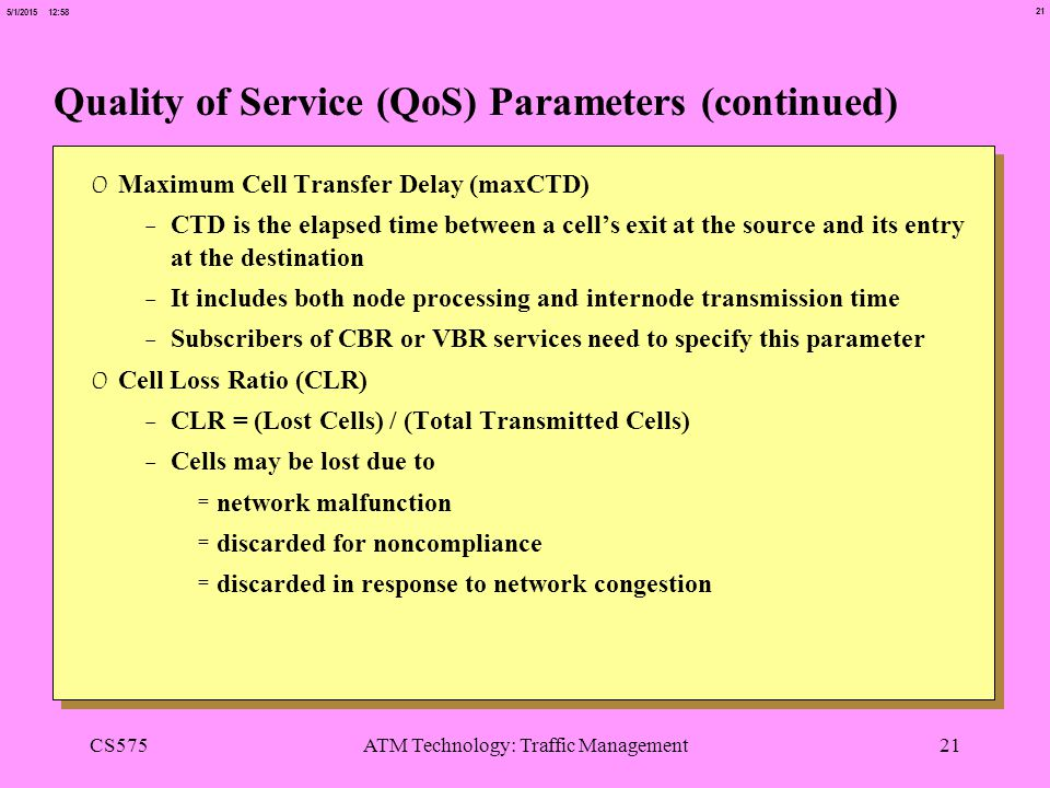 21 5/1/2015 12:58 CS575ATM Technology: Traffic Management21 Quality of Service (QoS) Parameters (continued) 0 Maximum Cell Transfer Delay (maxCTD) -CTD is the elapsed time between a cell's exit at the source and its entry at the destination -It includes both node processing and internode transmission time -Subscribers of CBR or VBR services need to specify this parameter 0 Cell Loss Ratio (CLR) -CLR = (Lost Cells) / (Total Transmitted Cells) -Cells may be lost due to =network malfunction =discarded for noncompliance =discarded in response to network congestion