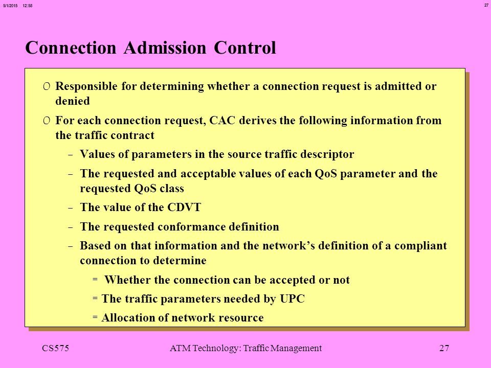 27 5/1/2015 12:58 CS575ATM Technology: Traffic Management27 Connection Admission Control 0 Responsible for determining whether a connection request is