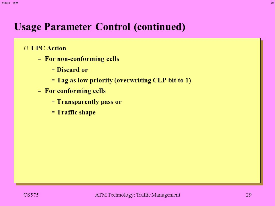 29 5/1/2015 12:58 CS575ATM Technology: Traffic Management29 Usage Parameter Control (continued) 0 UPC Action -For non-conforming cells =Discard or =Ta