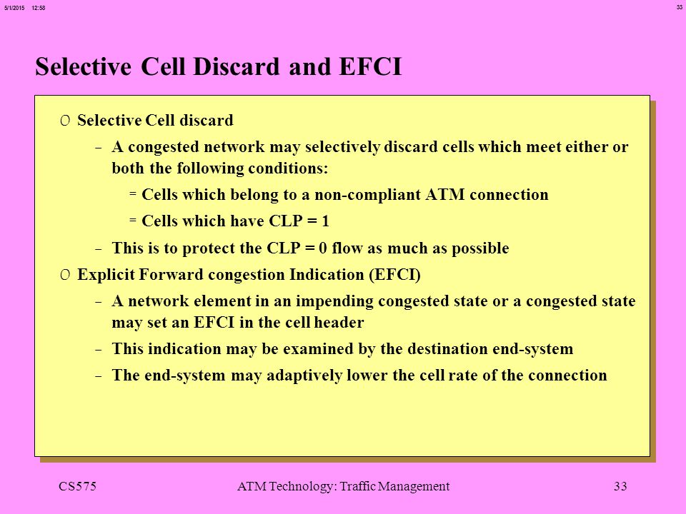 33 5/1/2015 12:58 CS575ATM Technology: Traffic Management33 Selective Cell Discard and EFCI 0 Selective Cell discard -A congested network may selectively discard cells which meet either or both the following conditions: =Cells which belong to a non-compliant ATM connection =Cells which have CLP = 1 -This is to protect the CLP = 0 flow as much as possible 0 Explicit Forward congestion Indication (EFCI) -A network element in an impending congested state or a congested state may set an EFCI in the cell header -This indication may be examined by the destination end-system -The end-system may adaptively lower the cell rate of the connection