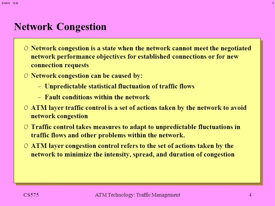 4 5/1/2015 12:58 CS575ATM Technology: Traffic Management4 Network Congestion 0 Network congestion is a state when the network cannot meet the negotiat