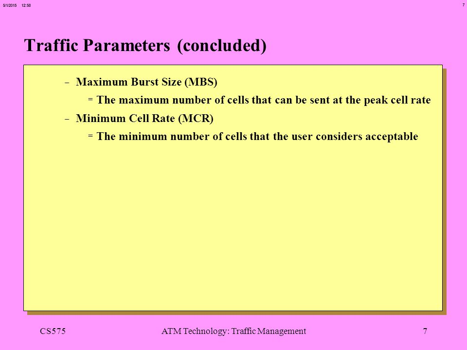 7 5/1/2015 12:58 CS575ATM Technology: Traffic Management7 Traffic Parameters (concluded) -Maximum Burst Size (MBS) =The maximum number of cells that can be sent at the peak cell rate -Minimum Cell Rate (MCR) =The minimum number of cells that the user considers acceptable