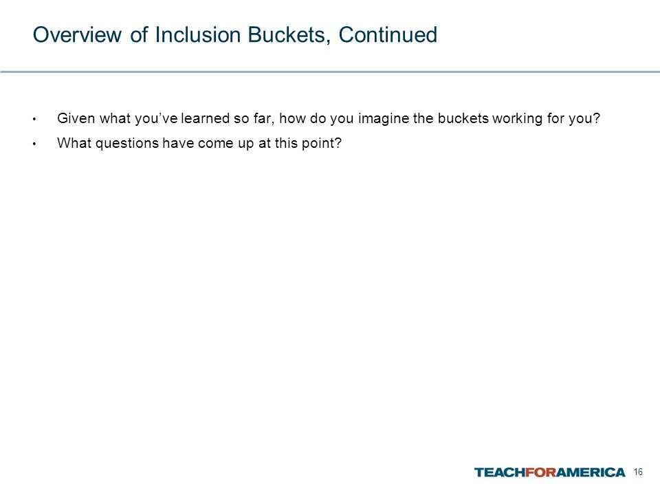 16 Overview of Inclusion Buckets, Continued Given what you've learned so far, how do you imagine the buckets working for you.