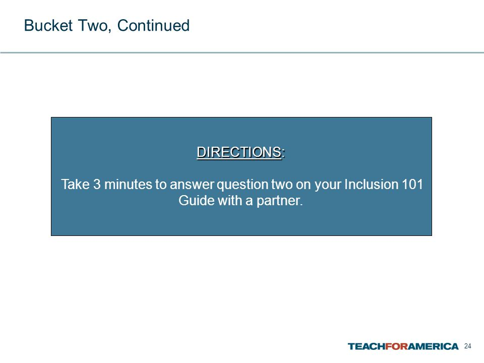 24 Bucket Two, Continued DIRECTIONS: Take 3 minutes to answer question two on your Inclusion 101 Guide with a partner.