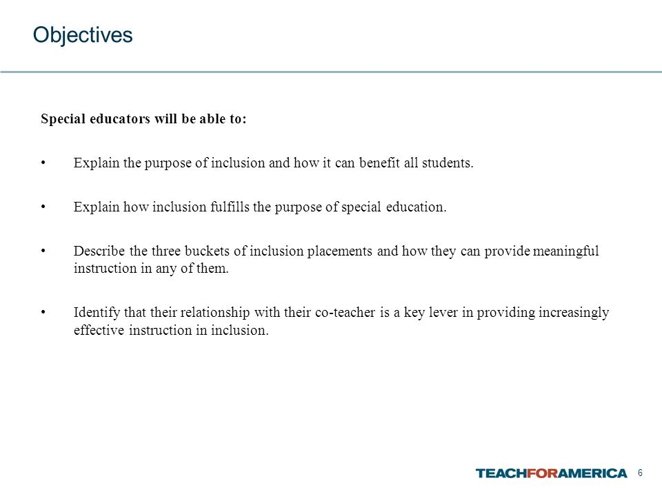 6 Objectives Special educators will be able to: Explain the purpose of inclusion and how it can benefit all students.