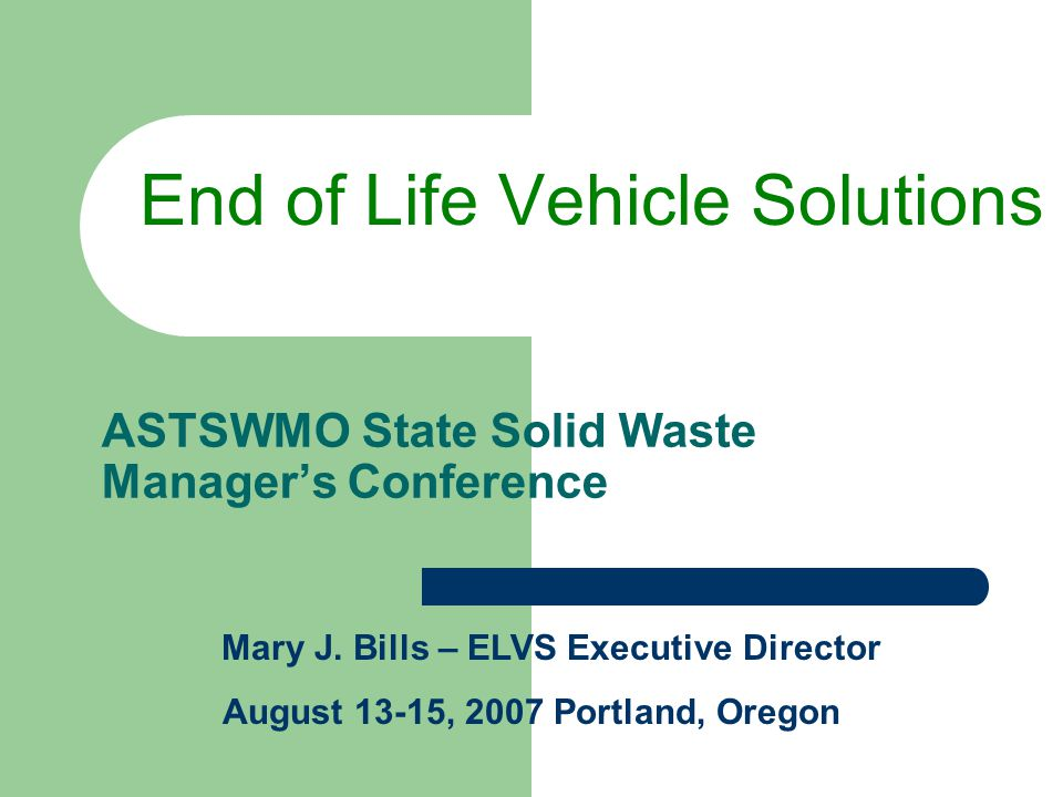 ASTSWMO State Solid Waste Manager's Conference End of Life Vehicle Solutions Mary J. Bills – ELVS Executive Director August 13-15, 2007 Portland, Oreg