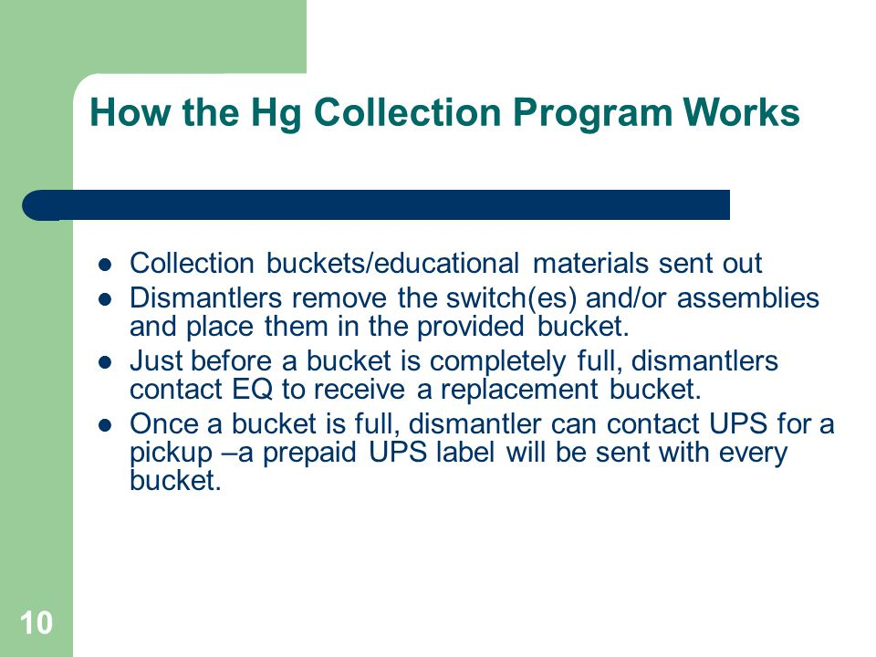 10 How the Hg Collection Program Works Collection buckets/educational materials sent out Dismantlers remove the switch(es) and/or assemblies and place them in the provided bucket.