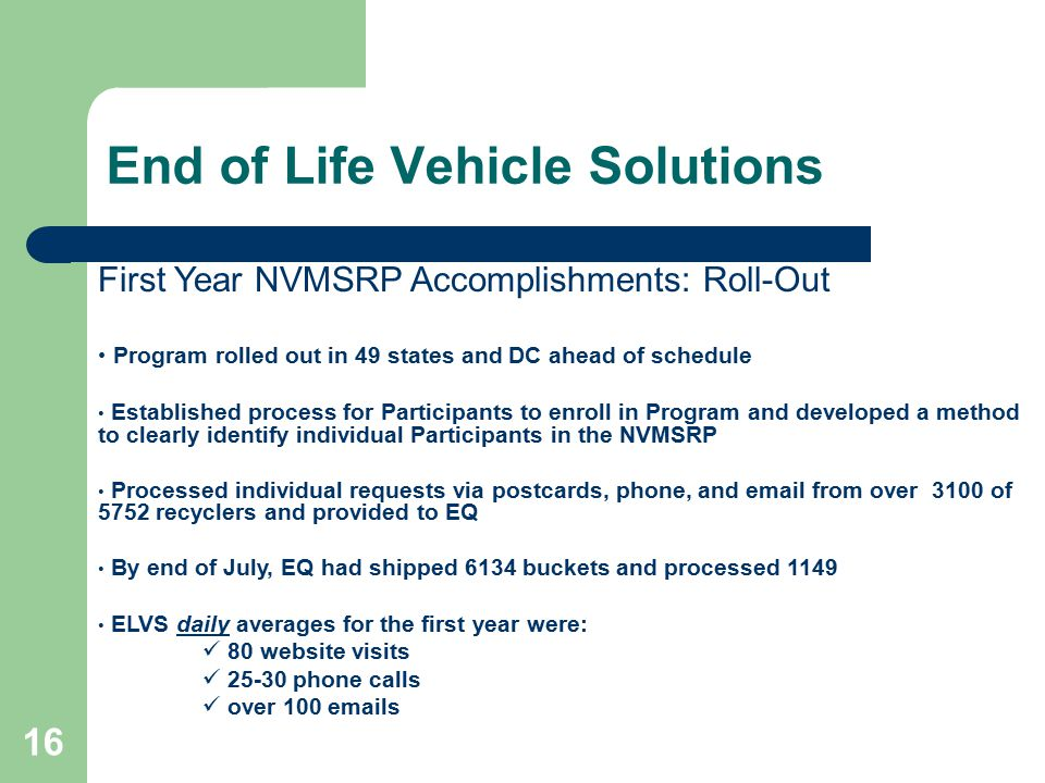 16 End of Life Vehicle Solutions First Year NVMSRP Accomplishments: Roll-Out Program rolled out in 49 states and DC ahead of schedule Established process for Participants to enroll in Program and developed a method to clearly identify individual Participants in the NVMSRP Processed individual requests via postcards, phone, and email from over 3100 of 5752 recyclers and provided to EQ By end of July, EQ had shipped 6134 buckets and processed 1149 ELVS daily averages for the first year were: 80 website visits 25-30 phone calls over 100 emails