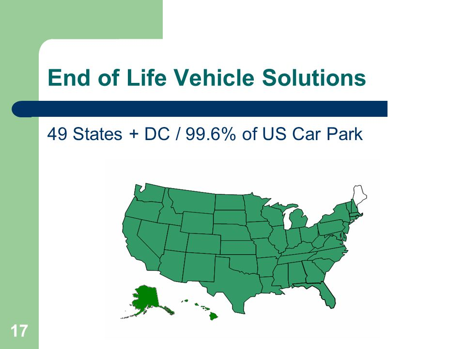 17 End of Life Vehicle Solutions 49 States + DC / 99.6% of US Car Park