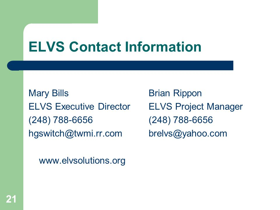 21 ELVS Contact Information Mary Bills ELVS Executive Director (248) 788-6656 hgswitch@twmi.rr.com www.elvsolutions.org Brian Rippon ELVS Project Manager (248) 788-6656 brelvs@yahoo.com