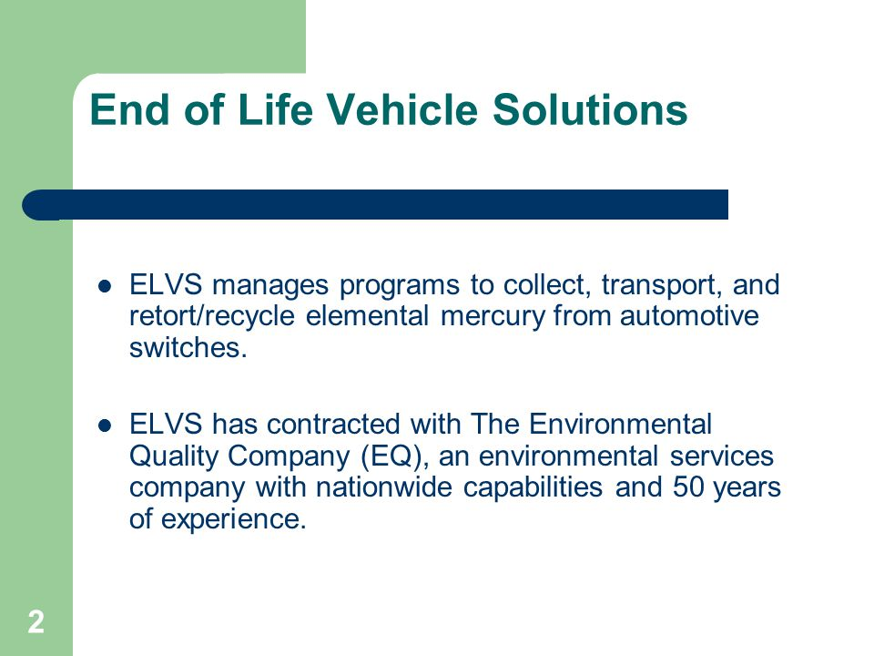 2 ELVS manages programs to collect, transport, and retort/recycle elemental mercury from automotive switches. ELVS has contracted with The Environment