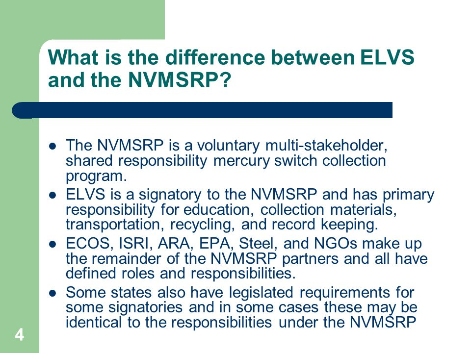 4 What is the difference between ELVS and the NVMSRP? The NVMSRP is a voluntary multi-stakeholder, shared responsibility mercury switch collection pro