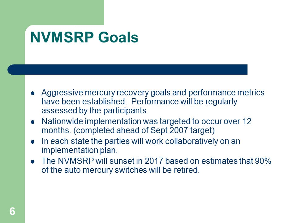 6 NVMSRP Goals Aggressive mercury recovery goals and performance metrics have been established. Performance will be regularly assessed by the particip