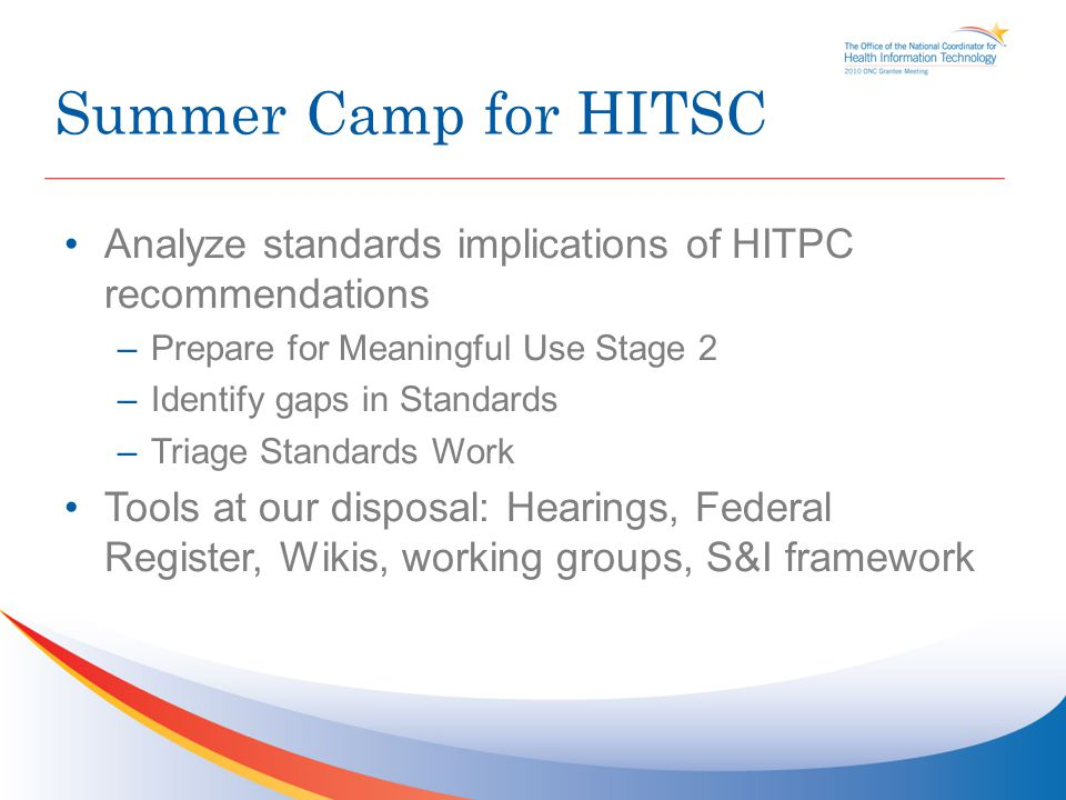Summer Camp for HITSC Analyze standards implications of HITPC recommendations –Prepare for Meaningful Use Stage 2 –Identify gaps in Standards –Triage Standards Work Tools at our disposal: Hearings, Federal Register, Wikis, working groups, S&I framework