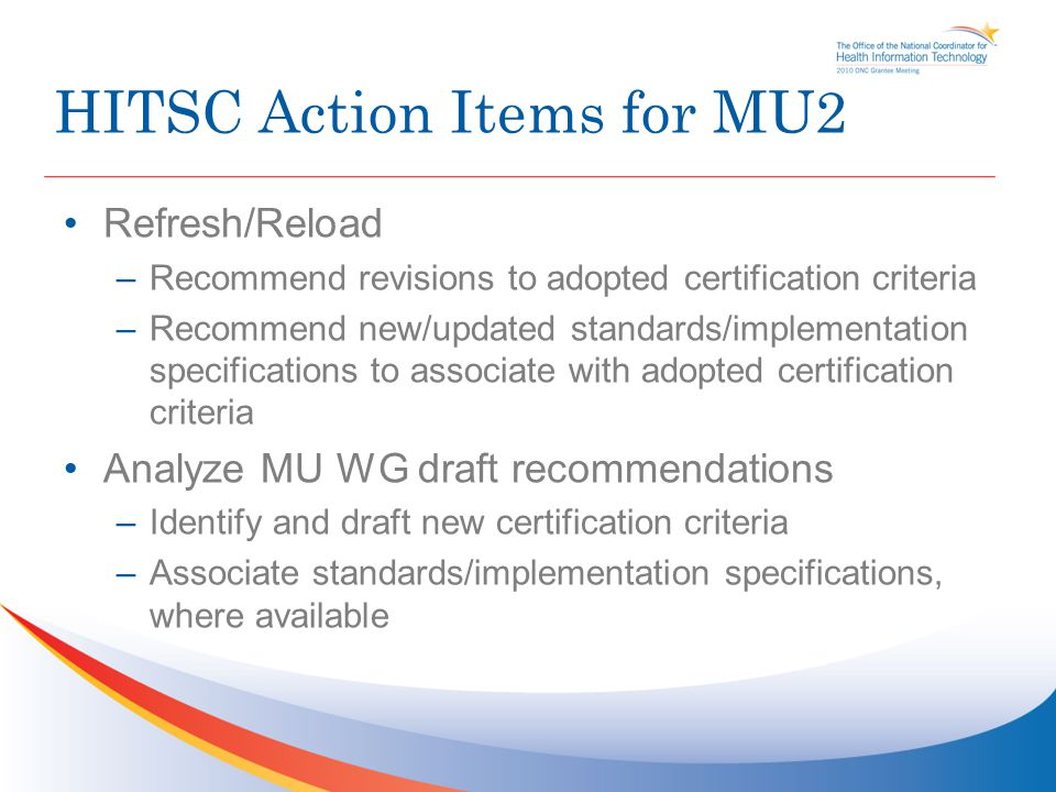 HITSC Action Items for MU2 Refresh/Reload –Recommend revisions to adopted certification criteria –Recommend new/updated standards/implementation specifications to associate with adopted certification criteria Analyze MU WG draft recommendations –Identify and draft new certification criteria –Associate standards/implementation specifications, where available