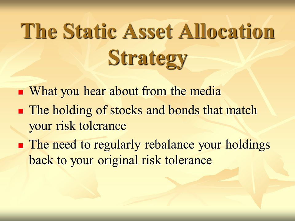 The Static Asset Allocation Strategy What you hear about from the media What you hear about from the media The holding of stocks and bonds that match your risk tolerance The holding of stocks and bonds that match your risk tolerance The need to regularly rebalance your holdings back to your original risk tolerance The need to regularly rebalance your holdings back to your original risk tolerance