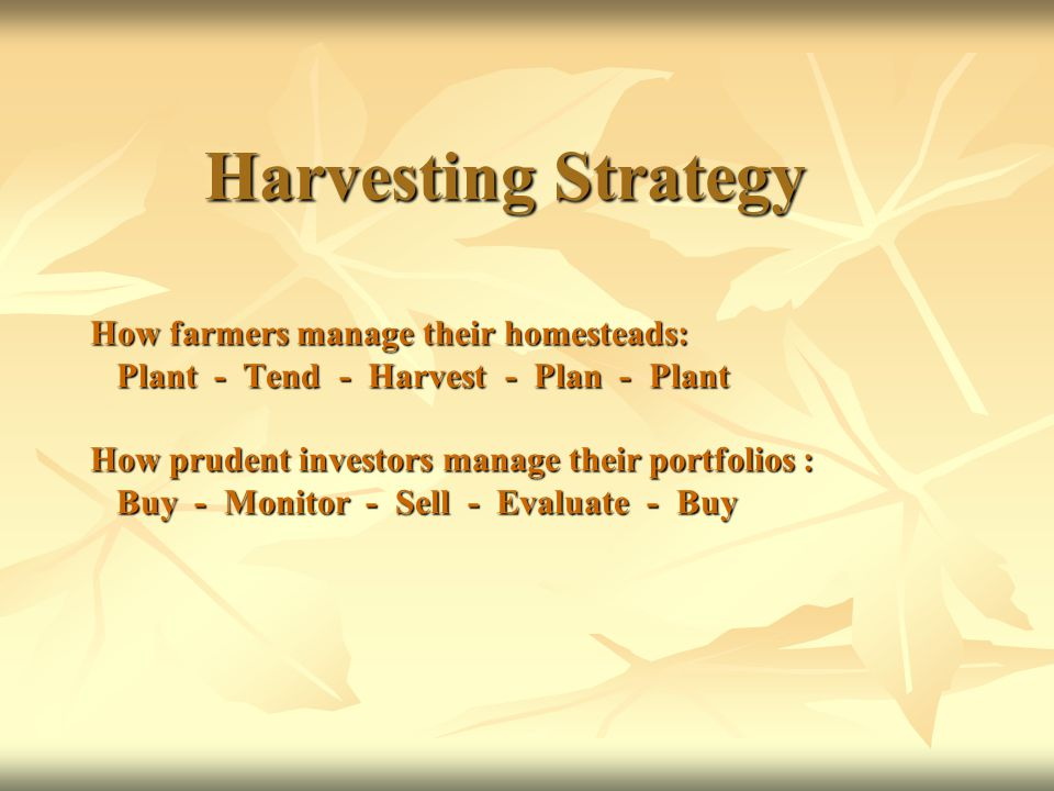 Harvesting Strategy How farmers manage their homesteads: Plant - Tend - Harvest - Plan - Plant How prudent investors manage their portfolios : Buy - Monitor - Sell - Evaluate - Buy Harvesting Strategy How farmers manage their homesteads: Plant - Tend - Harvest - Plan - Plant How prudent investors manage their portfolios : Buy - Monitor - Sell - Evaluate - Buy