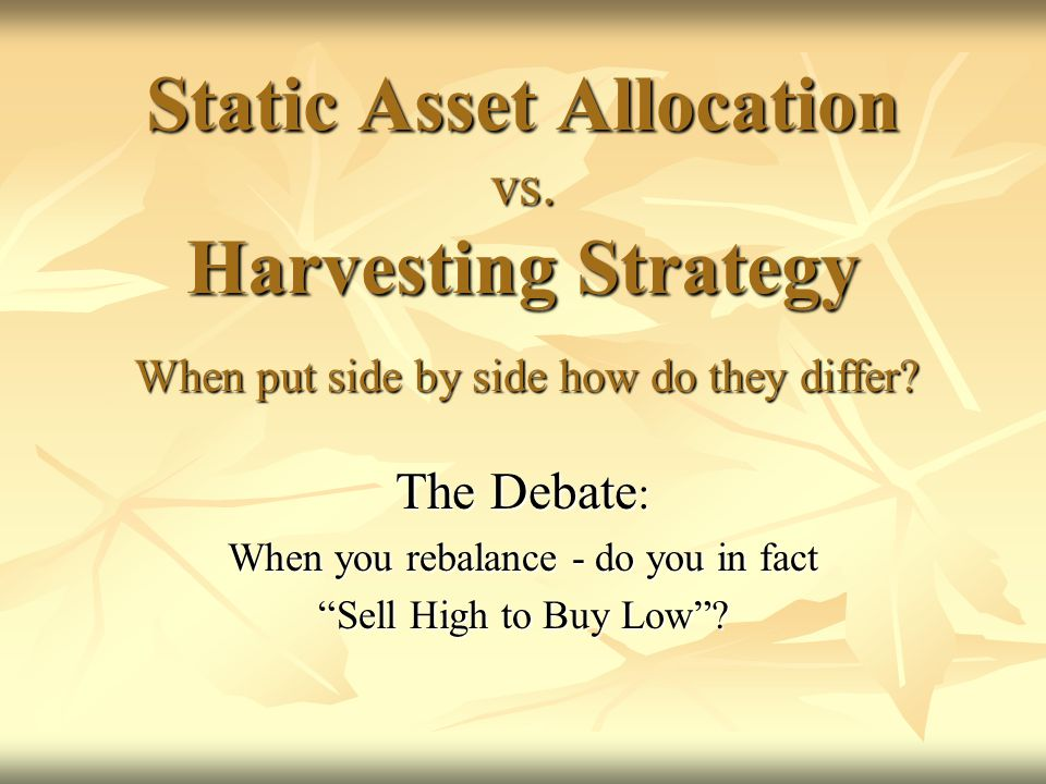 Static Asset Allocation vs. Harvesting Strategy When put side by side how do they differ.