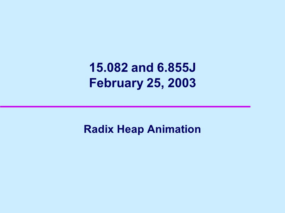 15.082 and 6.855J February 25, 2003 Radix Heap Animation