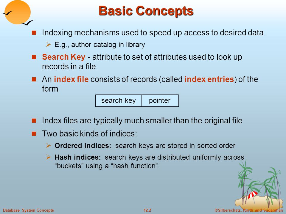 ©Silberschatz, Korth and Sudarshan12.2Database System Concepts Basic Concepts Indexing mechanisms used to speed up access to desired data.