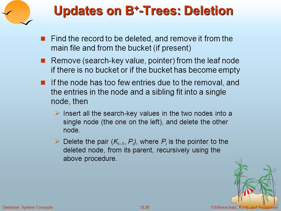 ©Silberschatz, Korth and Sudarshan12.28Database System Concepts Updates on B + -Trees: Deletion Find the record to be deleted, and remove it from the main file and from the bucket (if present) Remove (search-key value, pointer) from the leaf node if there is no bucket or if the bucket has become empty If the node has too few entries due to the removal, and the entries in the node and a sibling fit into a single node, then  Insert all the search-key values in the two nodes into a single node (the one on the left), and delete the other node.