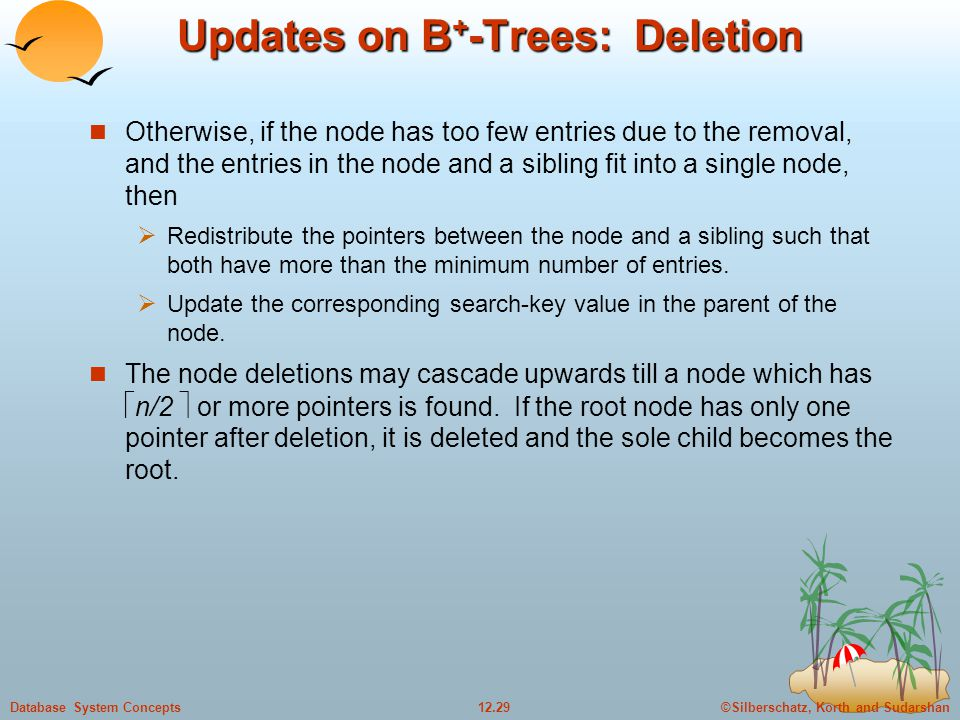 ©Silberschatz, Korth and Sudarshan12.29Database System Concepts Updates on B + -Trees: Deletion Otherwise, if the node has too few entries due to the removal, and the entries in the node and a sibling fit into a single node, then  Redistribute the pointers between the node and a sibling such that both have more than the minimum number of entries.