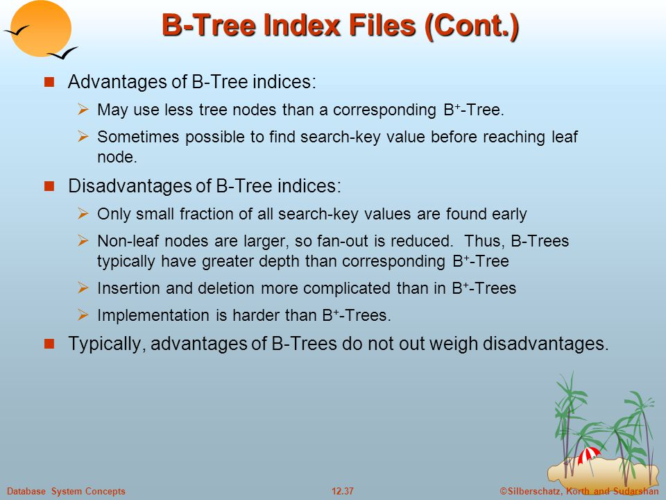 ©Silberschatz, Korth and Sudarshan12.37Database System Concepts B-Tree Index Files (Cont.) Advantages of B-Tree indices:  May use less tree nodes than a corresponding B + -Tree.