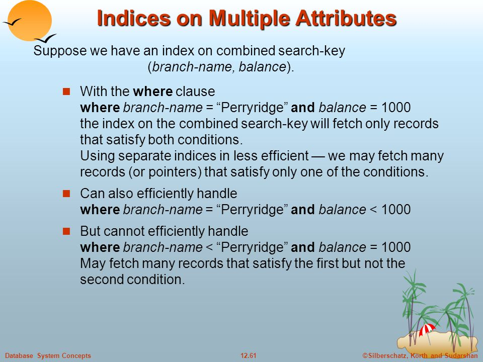 ©Silberschatz, Korth and Sudarshan12.61Database System Concepts Indices on Multiple Attributes With the where clause where branch-name = Perryridge and balance = 1000 the index on the combined search-key will fetch only records that satisfy both conditions.