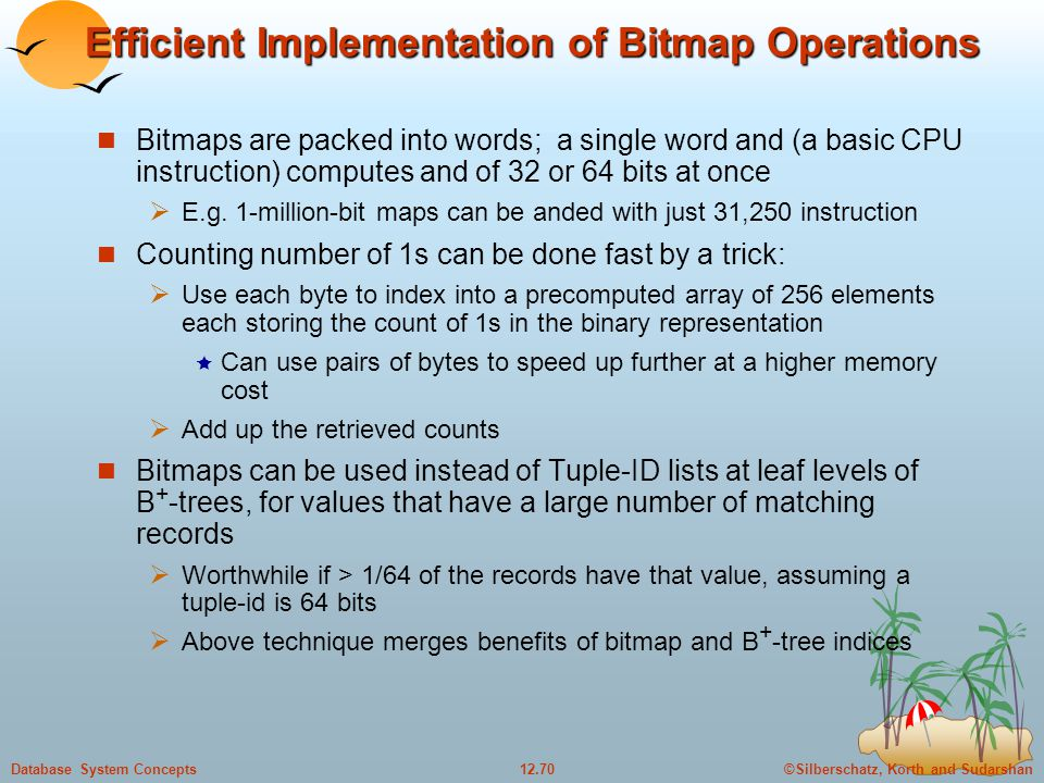 ©Silberschatz, Korth and Sudarshan12.70Database System Concepts Efficient Implementation of Bitmap Operations Bitmaps are packed into words; a single word and (a basic CPU instruction) computes and of 32 or 64 bits at once  E.g.